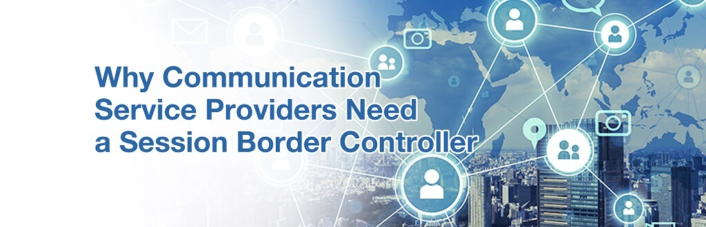 Why Communication Service Providers Need a Session Border Controller