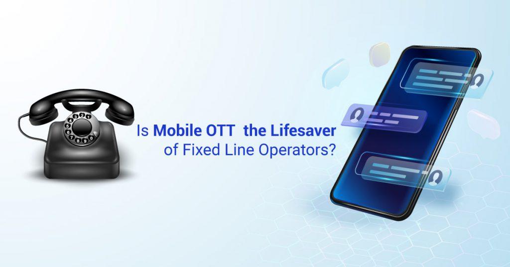 Is mobile OTT life saver of fixed line operators